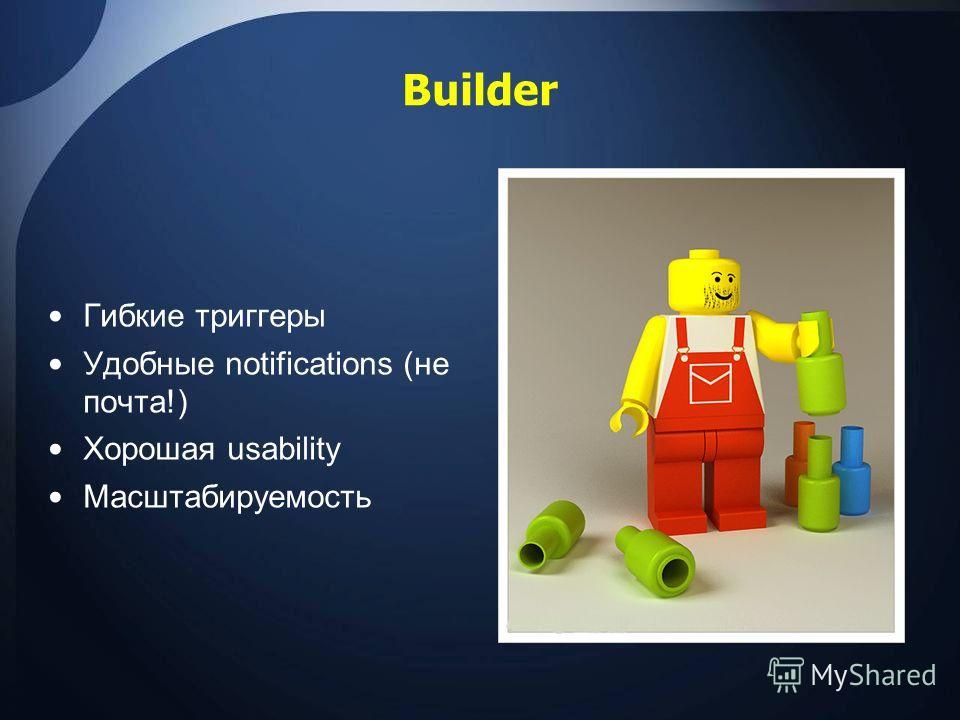 Builder Гибкие триггеры Удобные notifications (не почта!) Хорошая usability Масштабируемость