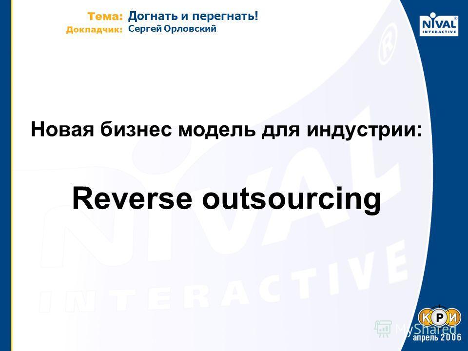 Догнать и перегнать! Сергей Орловский Новая бизнес модель для индустрии: Reverse outsourcing