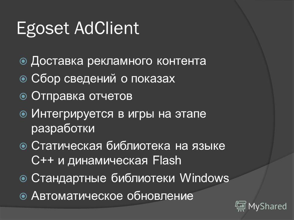 Egoset AdClient Доставка рекламного контента Сбор сведений о показах Отправка отчетов Интегрируется в игры на этапе разработки Статическая библиотека на языке C++ и динамическая Flash Стандартные библиотеки Windows Автоматическое обновление