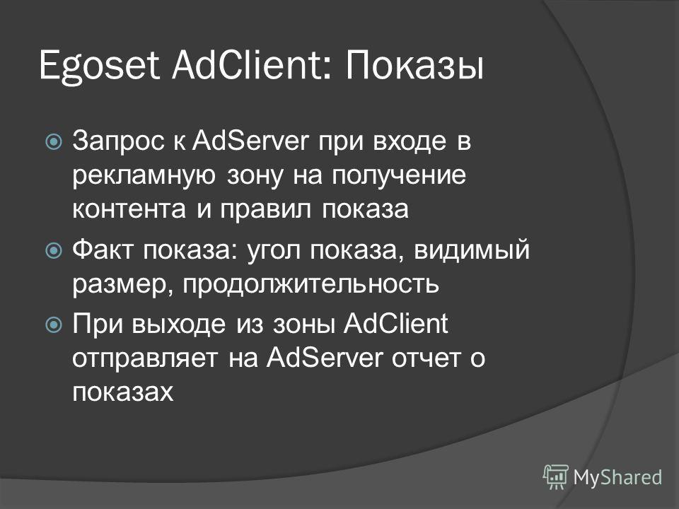 Egoset AdClient: Показы Запрос к AdServer при входе в рекламную зону на получение контента и правил показа Факт показа: угол показа, видимый размер, продолжительность При выходе из зоны AdClient отправляет на AdServer отчет о показах