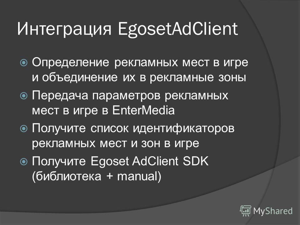 Интеграция EgosetAdClient Определение рекламных мест в игре и объединение их в рекламные зоны Передача параметров рекламных мест в игре в EnterMedia Получите список идентификаторов рекламных мест и зон в игре Получите Egoset AdClient SDK (библиотека