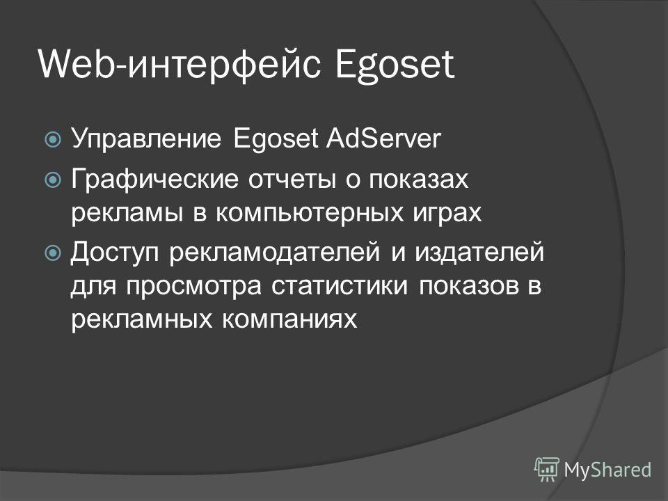 Web-интерфейс Egoset Управление Egoset AdServer Графические отчеты о показах рекламы в компьютерных играх Доступ рекламодателей и издателей для просмотра статистики показов в рекламных компаниях