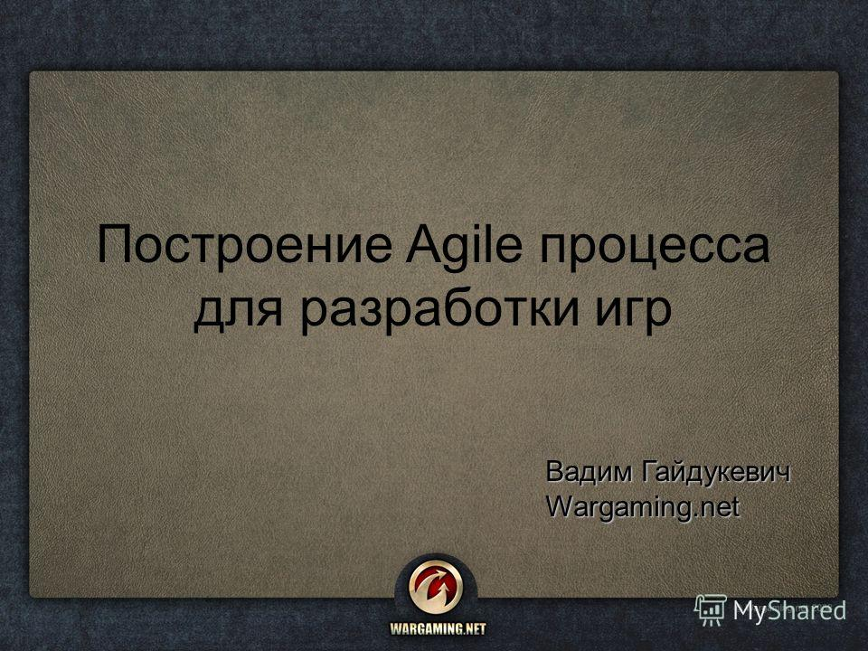 Построение Agile процесса для разработки игр Вадим Гайдукевич Wargaming.net