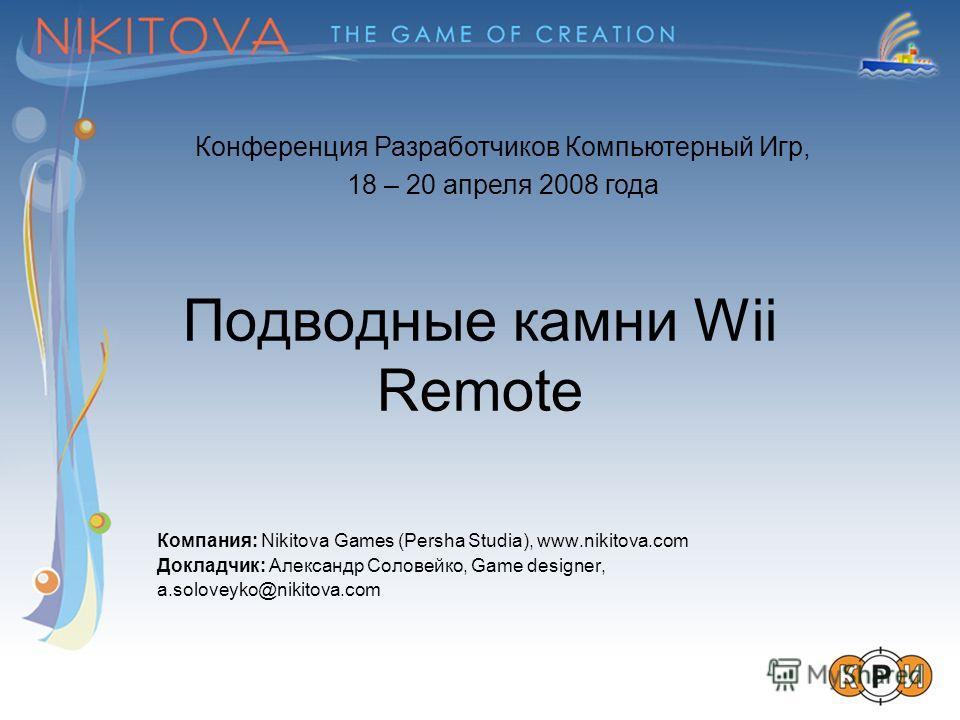 Подводные камни Wii Remote Компания: Nikitova Games (Persha Studia), www.nikitova.com Докладчик: Александр Соловейко, Game designer, a.soloveyko@nikitova.com Конференция Разработчиков Компьютерный Игр, 18 – 20 апреля 2008 года