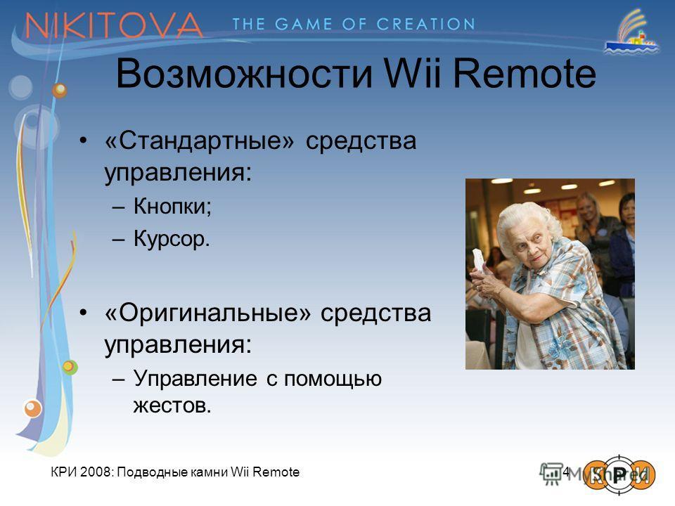 КРИ 2008: Подводные камни Wii Remote 4 Возможности Wii Remote «Стандартные» средства управления: –Кнопки; –Курсор. «Оригинальные» средства управления: –Управление с помощью жестов.