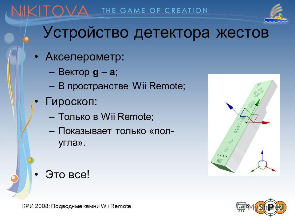 КРИ 2008: Подводные камни Wii Remote 6 Устройство детектора жестов Акселерометр: –Вектор g – a; –В пространстве Wii Remote; Гироскоп: –Только в Wii Remote; –Показывает только «пол- угла». Это все!