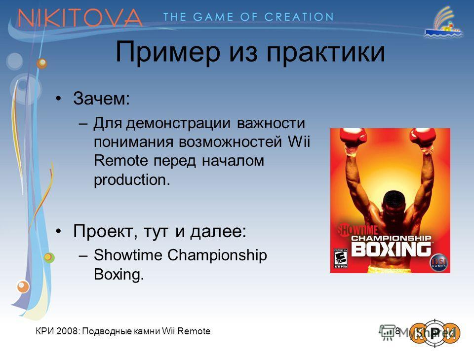 КРИ 2008: Подводные камни Wii Remote 8 Пример из практики Зачем: –Для демонстрации важности понимания возможностей Wii Remote перед началом production. Проект, тут и далее: –Showtime Championship Boxing.