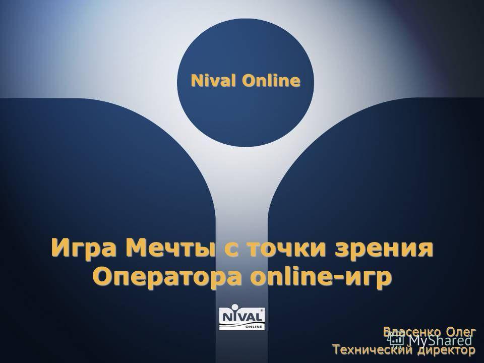 Nival Online Игра Мечты с точки зрения Оператора online-игр Власенко Олег Технический директор