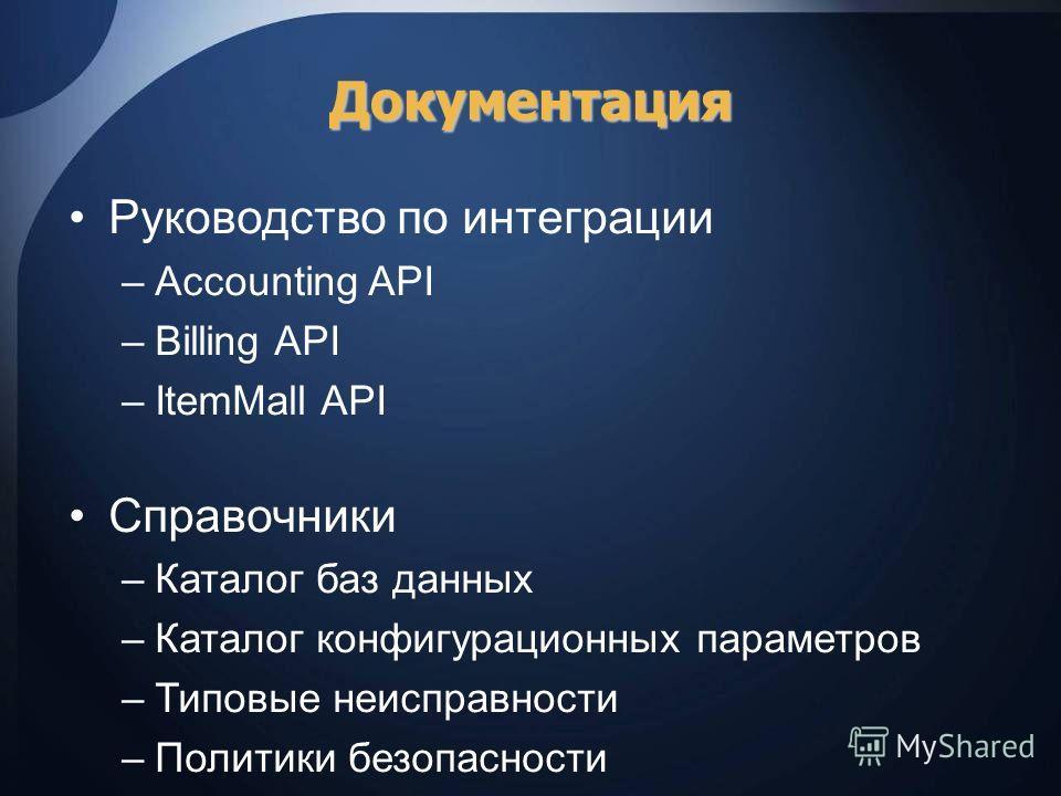 Документация Руководство по интеграции –Accounting API –Billing API –ItemMall API Справочники –Каталог баз данных –Каталог конфигурационных параметров –Типовые неисправности –Политики безопасности