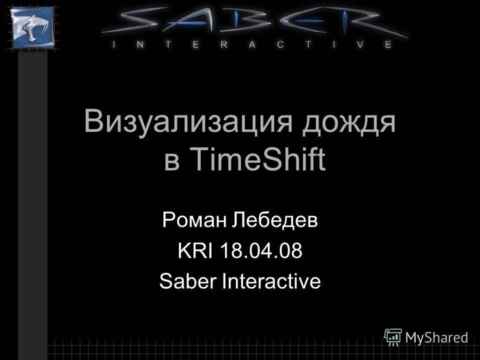 Визуализация дождя в TimeShift Роман Лебедев KRI 18.04.08 Saber Interactive