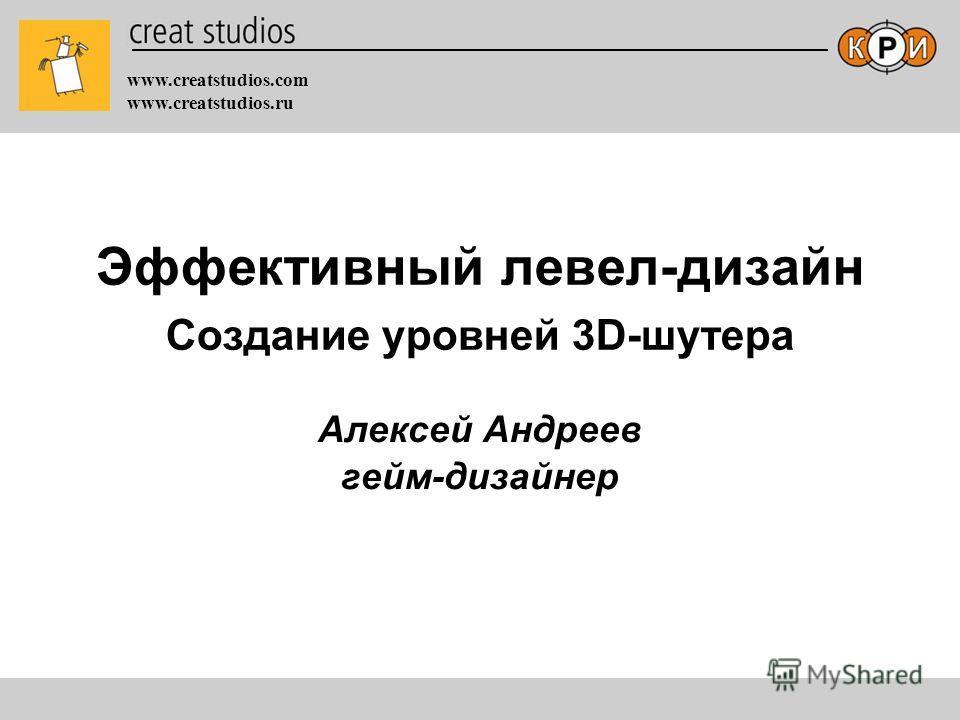 www.creatstudios.com www.creatstudios.ru Алексей Андреев гейм-дизайнер Эффективный левел-дизайн Создание уровней 3D-шутера