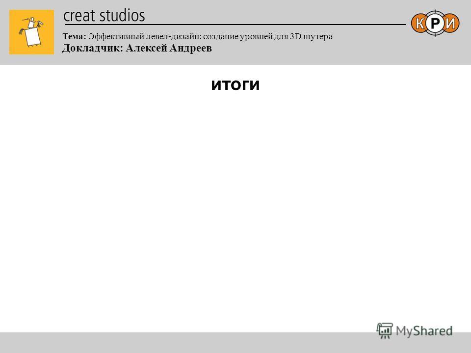 Тема: Эффективный левел-дизайн: создание уровней для 3D шутера Докладчик: Алексей Андреев итоги