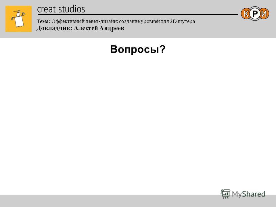 Тема: Эффективный левел-дизайн: создание уровней для 3D шутера Докладчик: Алексей Андреев Вопросы?