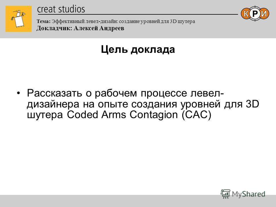 Тема: Эффективный левел-дизайн: создание уровней для 3D шутера Докладчик: Алексей Андреев Цель доклада Рассказать о рабочем процессе левел- дизайнера на опыте создания уровней для 3D шутера Coded Arms Contagion (САС)