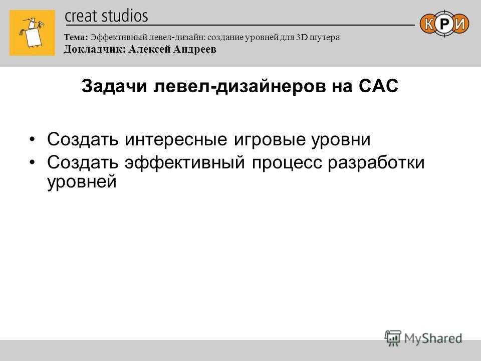 Тема: Эффективный левел-дизайн: создание уровней для 3D шутера Докладчик: Алексей Андреев Задачи левел-дизайнеров на САС Создать интересные игровые уровни Создать эффективный процесс разработки уровней