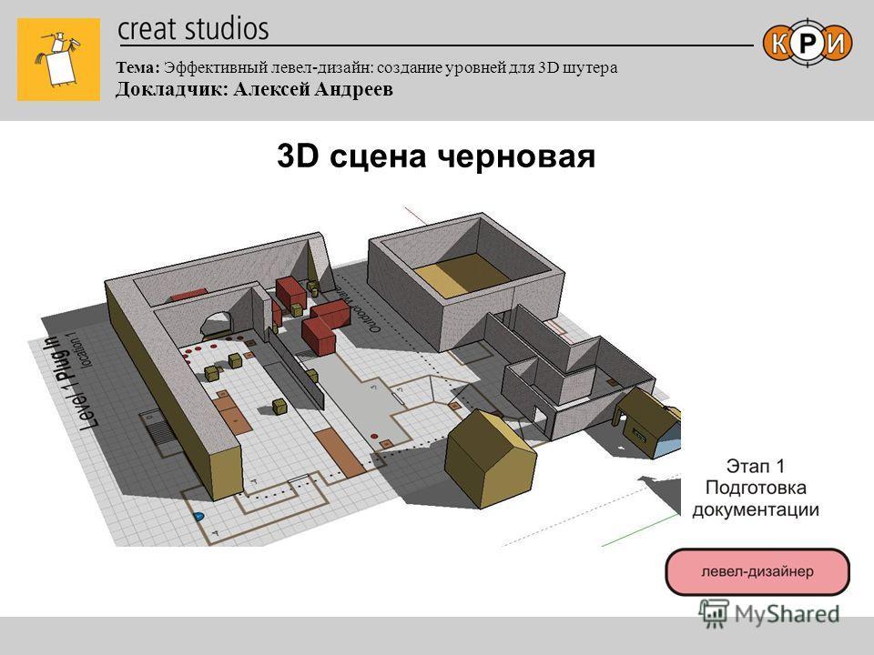 Тема: Эффективный левел-дизайн: создание уровней для 3D шутера Докладчик: Алексей Андреев 3D сцена черновая