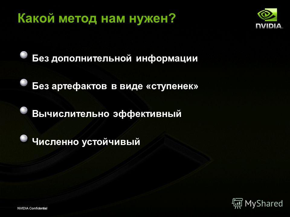 NVIDIA Confidential Какой метод нам нужен? Без дополнительной информации Без артефактов в виде «ступенек» Вычислительно эффективный Численно устойчивый