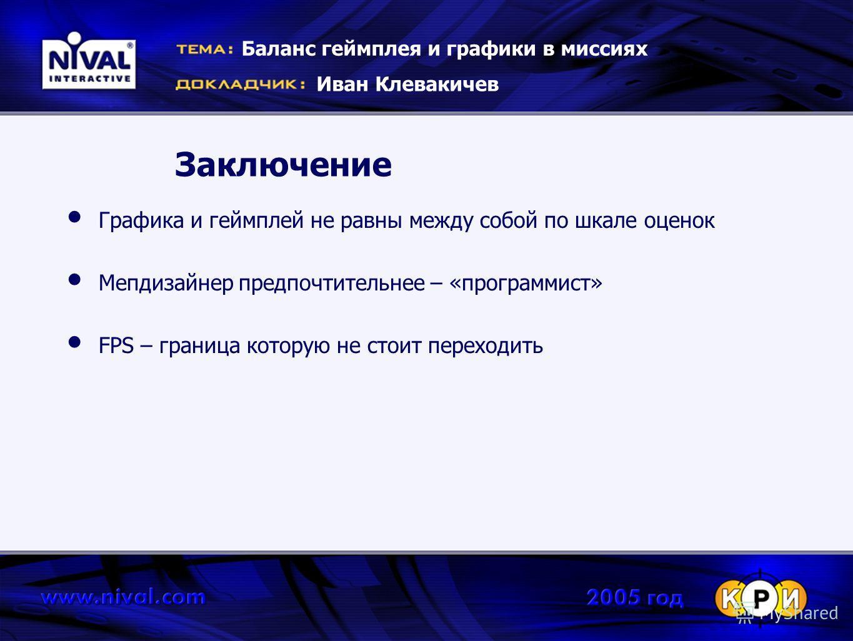 Заключение Графика и геймплей не равны между собой по шкале оценок Мепдизайнер предпочтительнее – «программист» FPS – граница которую не стоит переходить Баланс геймплея и графики в миссиях Иван Клевакичев