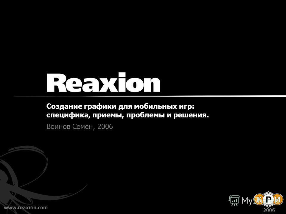 www.reaxion.com 2006 Создание графики для мобильных игр: специфика, приемы, проблемы и решения. Воинов Семен, 2006