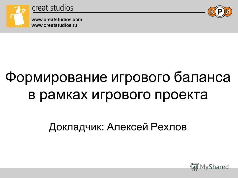 www.creatstudios.com www.creatstudios.ru Формирование игрового баланса в рамках игрового проекта Докладчик: Алексей Рехлов