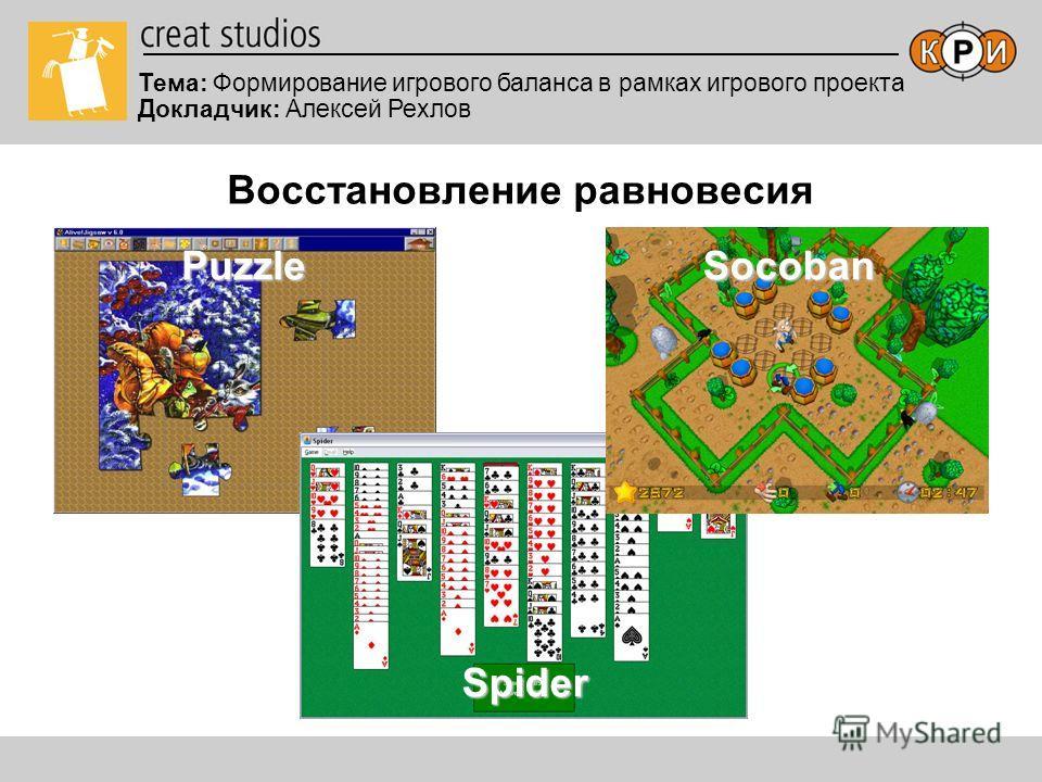 Восстановление равновесия Тема: Формирование игрового баланса в рамках игрового проекта Докладчик: Алексей Рехлов PuzzleSocoban Spider