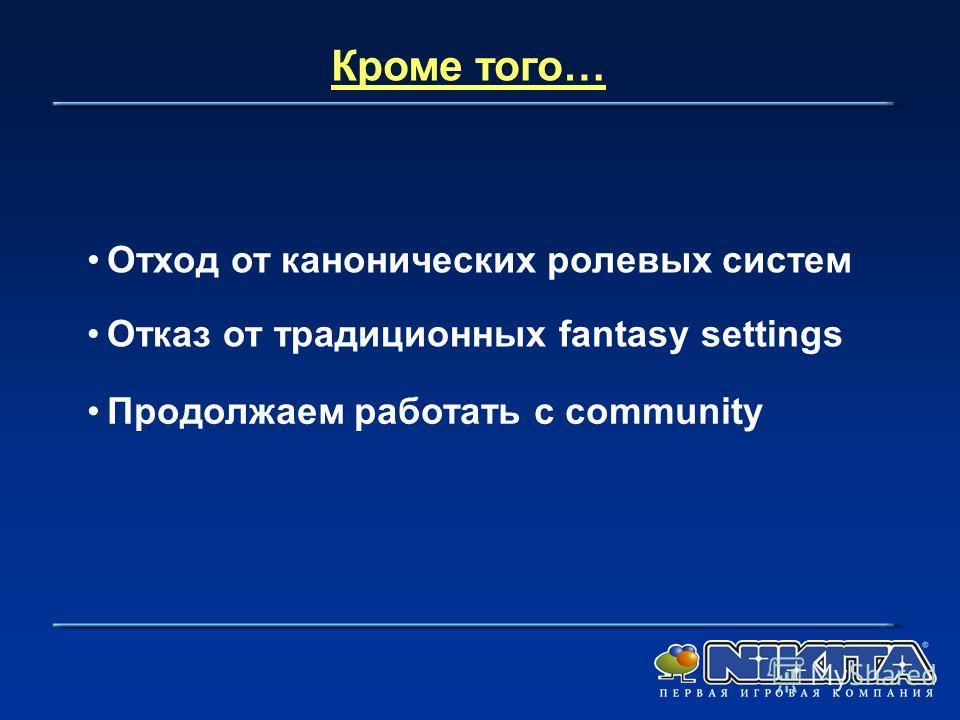 Кроме того… Отход от канонических ролевых систем Отказ от традиционных fantasy settings Продолжаем работать с community