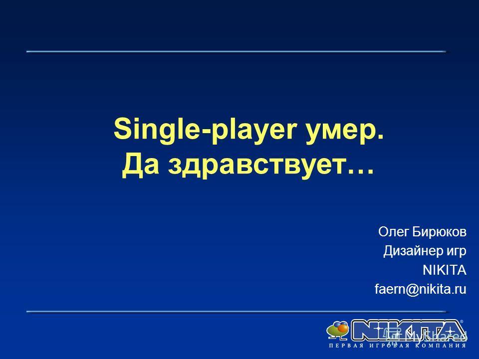 Олег Бирюков Дизайнер игр NIKITA faern@nikita.ru Single-player умер. Да здравствует…