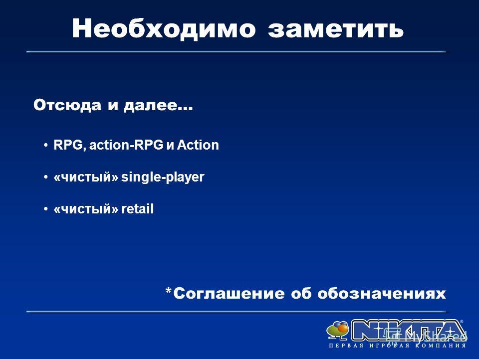 Необходимо заметить RPG, action-RPG и Action «чистый» single-player «чистый» retail Отсюда и далее… *Соглашение об обозначениях