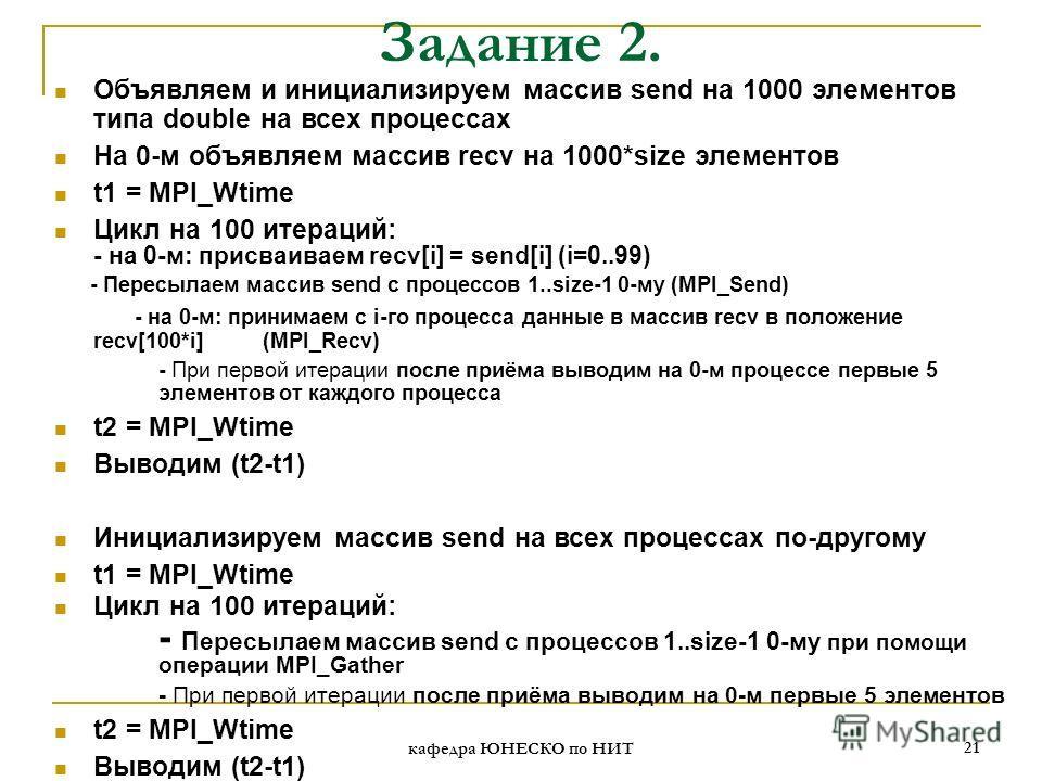 кафедра ЮНЕСКО по НИТ 21 Задание 2. Объявляем и инициализируем массив send на 1000 элементов типа double на всех процессах На 0-м объявляем массив recv на 1000*size элементов t1 = MPI_Wtime Цикл на 100 итераций: - на 0-м: присваиваем recv[i] = send[i