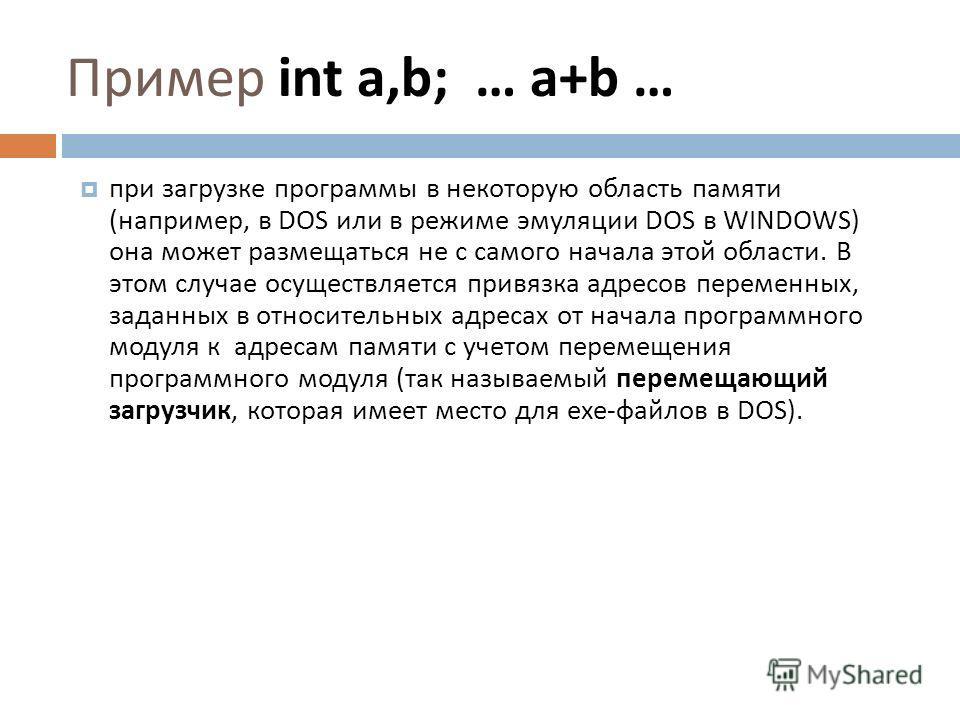 Пример int a,b; … a+b … при загрузке программы в некоторую область памяти ( например, в DOS или в режиме эмуляции DOS в WINDOWS) она может размещаться не с самого начала этой области. В этом случае осуществляется привязка адресов переменных, заданных