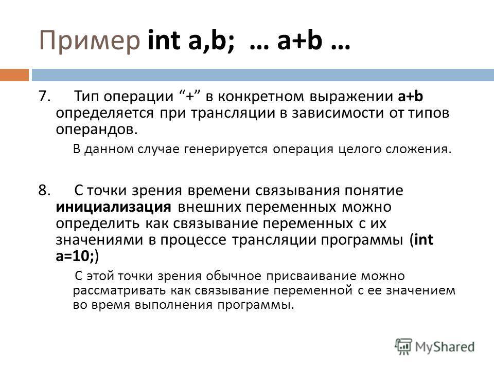 7. Тип операции + в конкретном выражении a+b определяется при трансляции в зависимости от типов операндов. В данном случае генерируется операция целого сложения. 8. С точки зрения времени связывания понятие инициализация внешних переменных можно опре