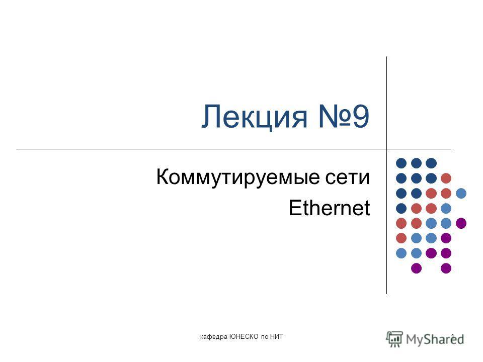 Лекция 9 Коммутируемые сети Ethernet кафедра ЮНЕСКО по НИТ1