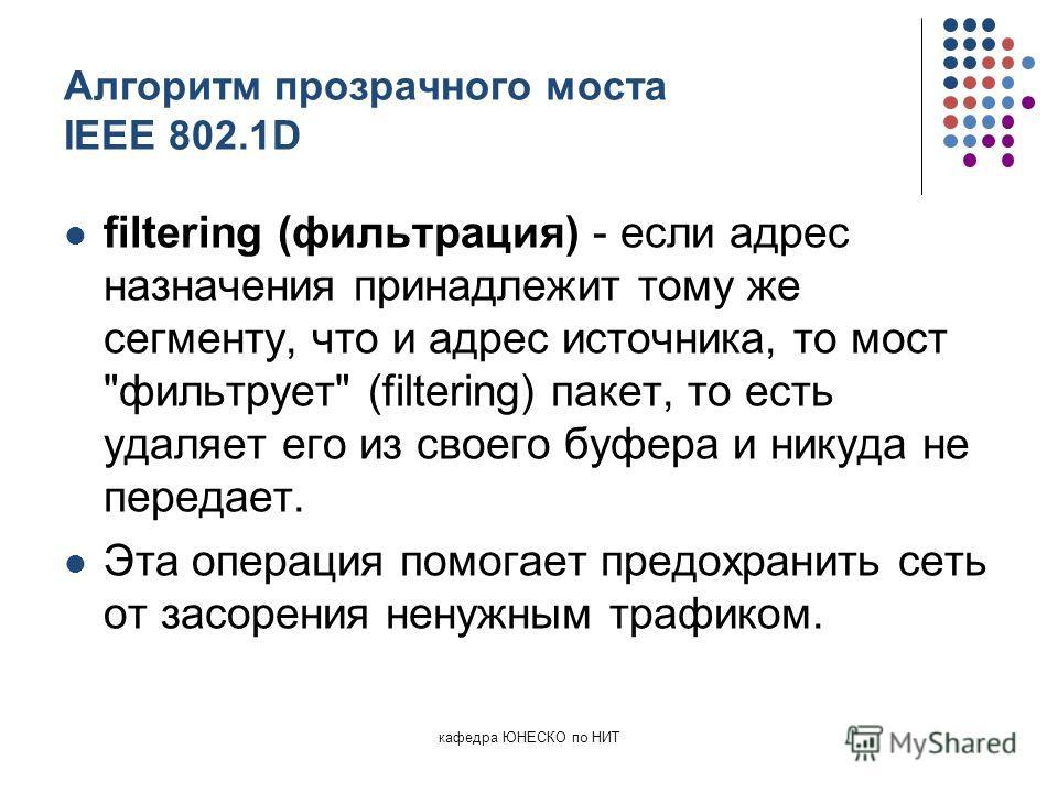кафедра ЮНЕСКО по НИТ Алгоритм прозрачного моста IEEE 802.1D filtering (фильтрация) - если адрес назначения принадлежит тому же сегменту, что и адрес источника, то мост