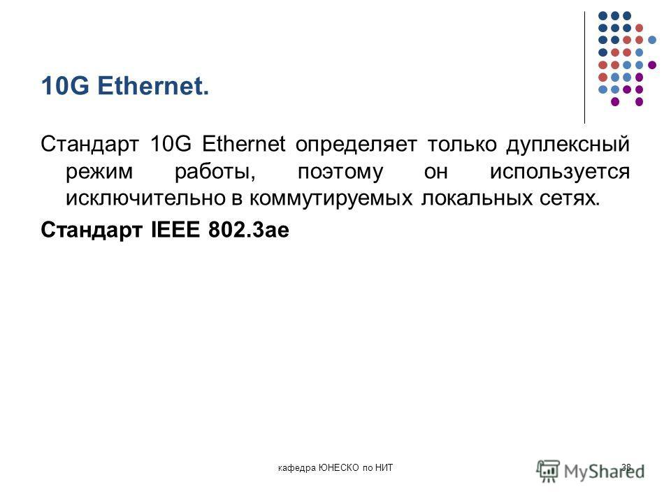 10G Ethernet. Стандарт 10G Ethernet определяет только дуплексный режим работы, поэтому он используется исключительно в коммутируемых локальных сетях. Стандарт IEEE 802.3ae кафедра ЮНЕСКО по НИТ38