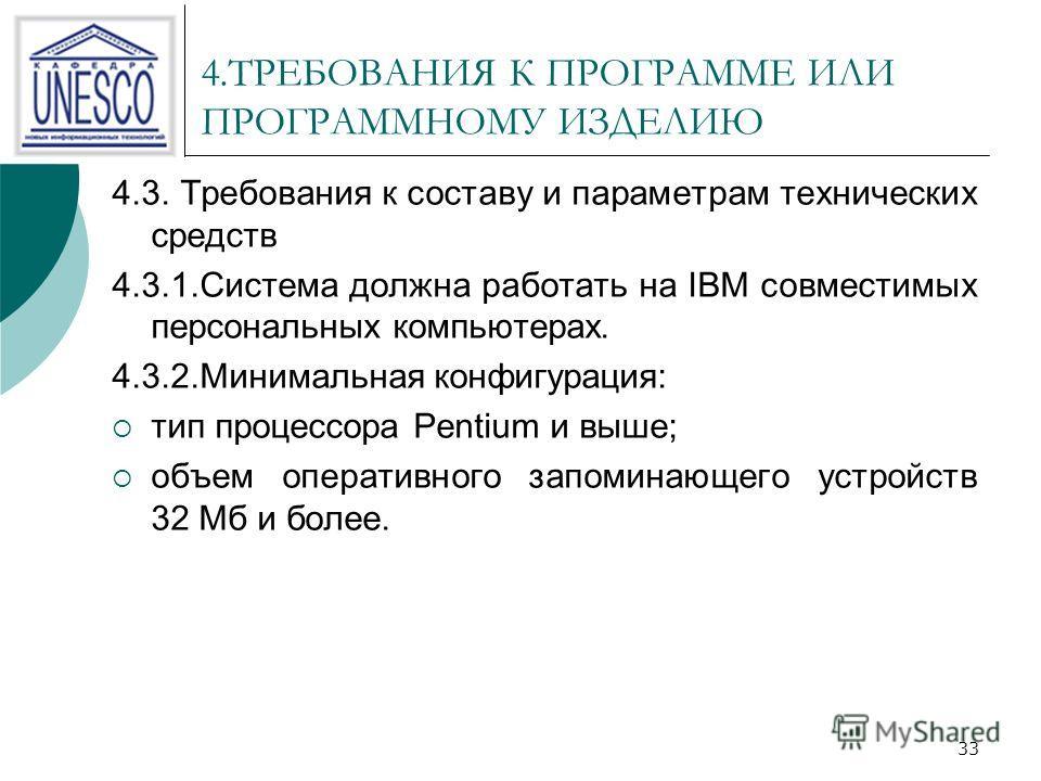 33 4.ТРЕБОВАНИЯ К ПРОГРАММЕ ИЛИ ПРОГРАММНОМУ ИЗДЕЛИЮ 4.3. Требования к составу и параметрам технических средств 4.3.1.Система должна работать на IBM совместимых персональных компьютерах. 4.3.2.Минимальная конфигурация: тип процессора Pentium и выше;