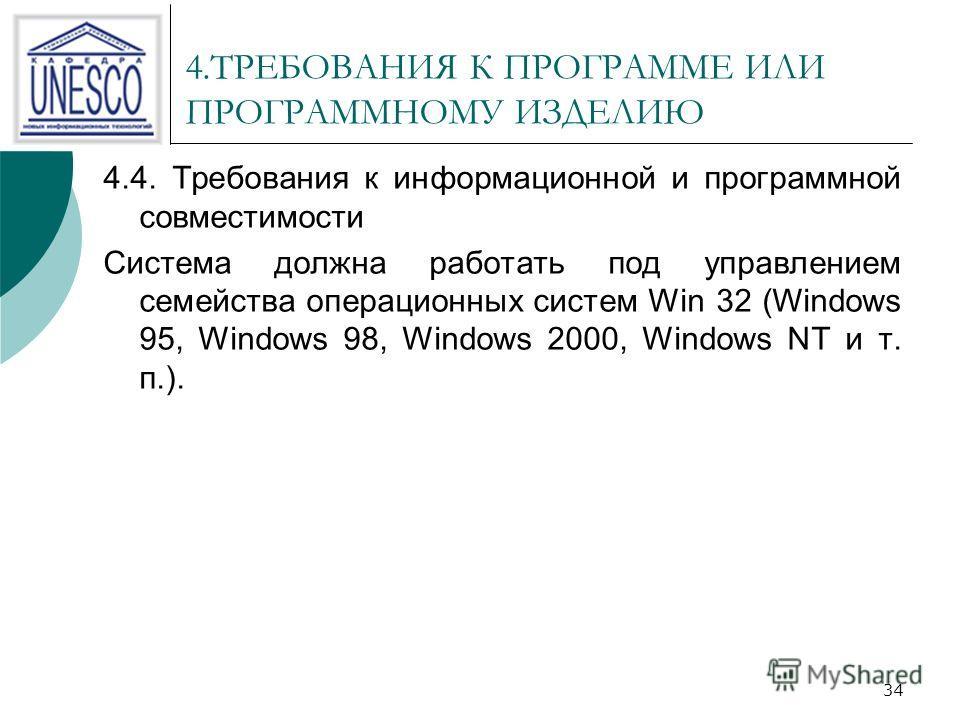 34 4.ТРЕБОВАНИЯ К ПРОГРАММЕ ИЛИ ПРОГРАММНОМУ ИЗДЕЛИЮ 4.4. Требования к информационной и программной совместимости Система должна работать под управлением семейства операционных систем Win 32 (Windows 95, Windows 98, Windows 2000, Windows NT и т. п.).