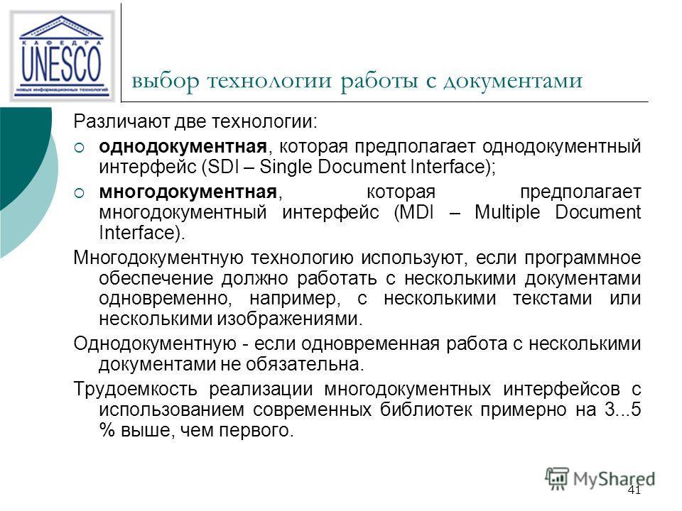 41 выбор технологии работы с документами Различают две технологии: однодокументная, которая предполагает однодокументный интерфейс (SDI – Single Document Interface); многодокументная, которая предполагает многодокументный интерфейс (MDI – Multiple Do