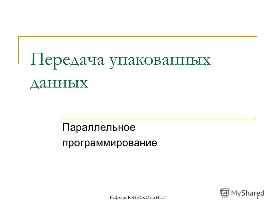 Кафедра ЮНЕСКО по НИТ1 Передача упакованных данных Параллельное программирование