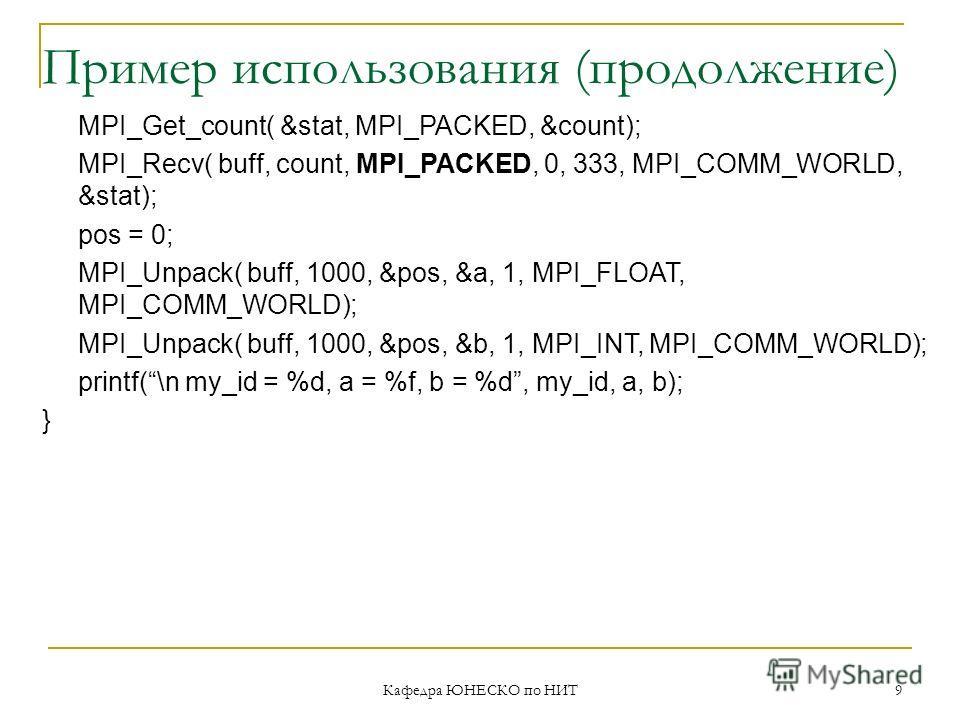 Пример использования (продолжение) MPI_Get_count( &stat, MPI_PACKED, &count); MPI_Recv( buff, count, MPI_PACKED, 0, 333, MPI_COMM_WORLD, &stat); pos = 0; MPI_Unpack( buff, 1000, &pos, &a, 1, MPI_FLOAT, MPI_COMM_WORLD); MPI_Unpack( buff, 1000, &pos, &