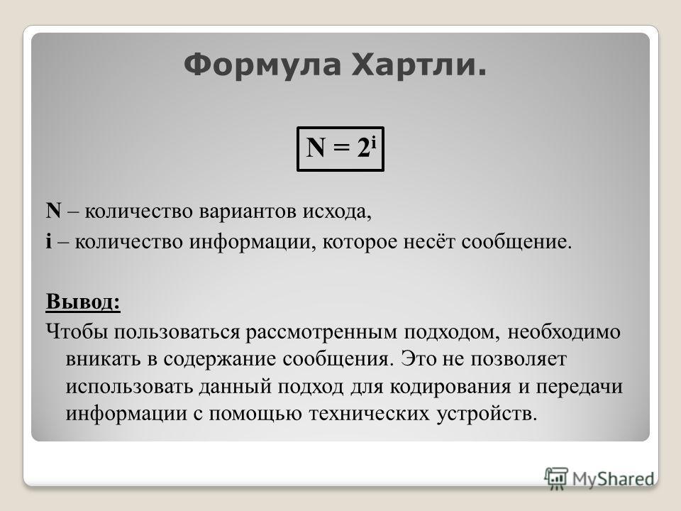 Формула Хартли. N = 2 i N – количество вариантов исхода, i – количество информации, которое несёт сообщение. Вывод: Чтобы пользоваться рассмотренным подходом, необходимо вникать в содержание сообщения. Это не позволяет использовать данный подход для