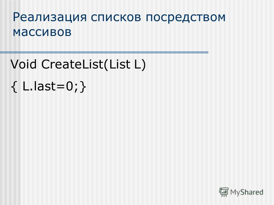 Реализация списков посредством массивов Void CreateList(List L) { L.last=0;}
