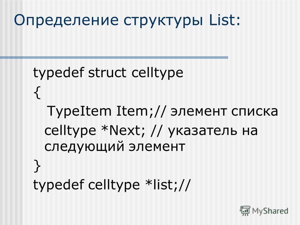 Определение структуры List: typedef struct celltype { TypeItem Item;// элемент списка celltype *Next; // указатель на следующий элемент } typedef celltype *list;//