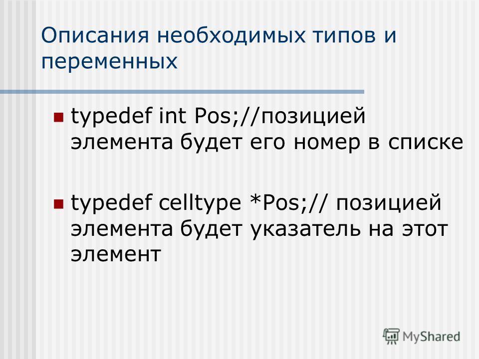Описания необходимых типов и переменных typedef int Pos;//позицией элемента будет его номер в списке typedef celltype *Pos;// позицией элемента будет указатель на этот элемент