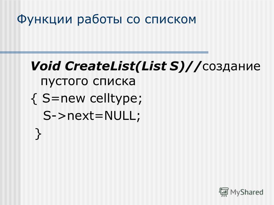 Функции работы со списком Void CreateList(List S)//создание пустого списка { S=new celltype; S->next=NULL; }