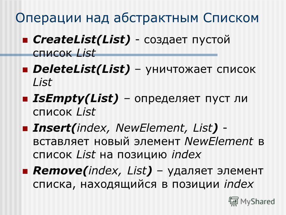 Операции над абстрактным Списком CreateList(List) - создает пустой список List DeleteList(List) – уничтожает список List IsEmpty(List) – определяет пуст ли список List Insert(index, NewElement, List) - вставляет новый элемент NewElement в список List