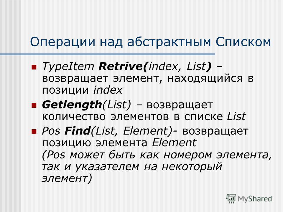 Операции над абстрактным Списком TypeItem Retrive(index, List) – возвращает элемент, находящийся в позиции index Getlength(List) – возвращает количество элементов в списке List Pos Find(List, Element)- возвращает позицию элемента Element (Pos может б