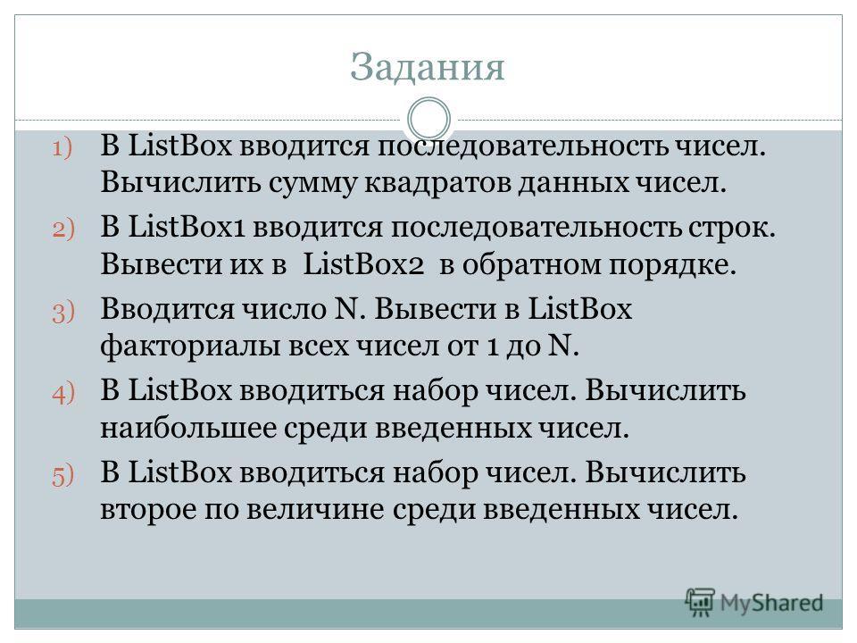 Задания 1) В ListBox вводится последовательность чисел. Вычислить сумму квадратов данных чисел. 2) В ListBox1 вводится последовательность строк. Вывести их в ListBox2 в обратном порядке. 3) Вводится число N. Вывести в ListBox факториалы всех чисел от