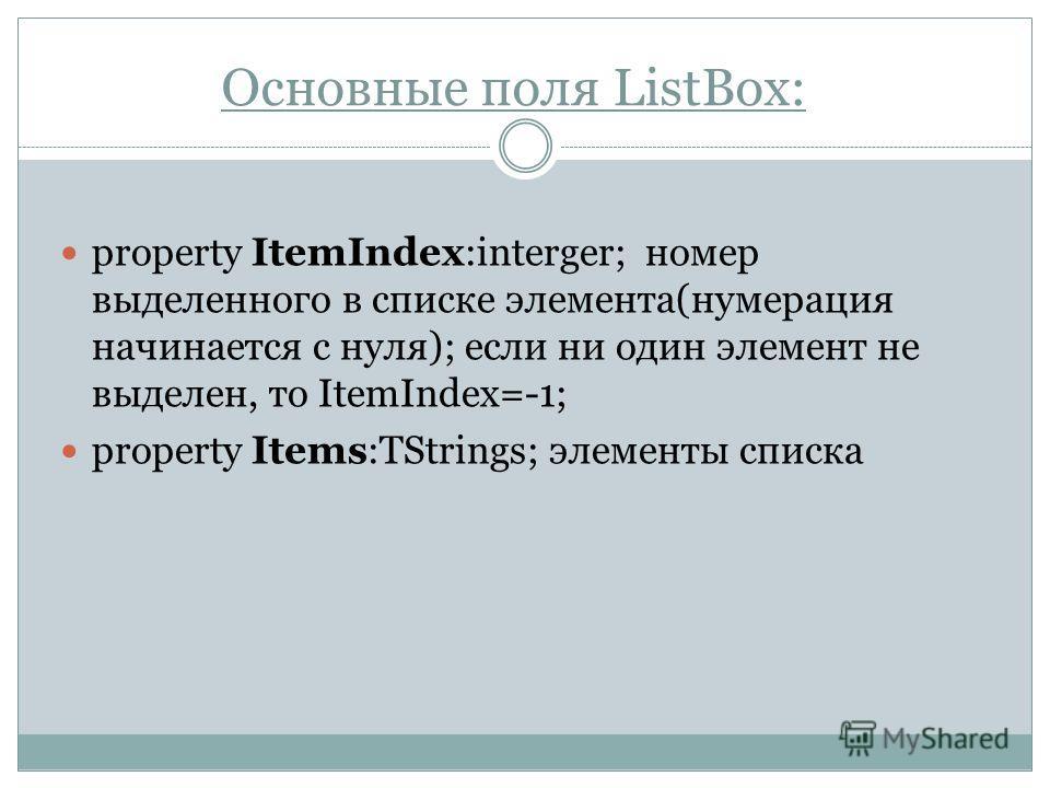 Основные поля ListBox: property ItemIndex:interger; номер выделенного в списке элемента(нумерация начинается с нуля); если ни один элемент не выделен, то ItemIndex=-1; property Items:TStrings; элементы списка