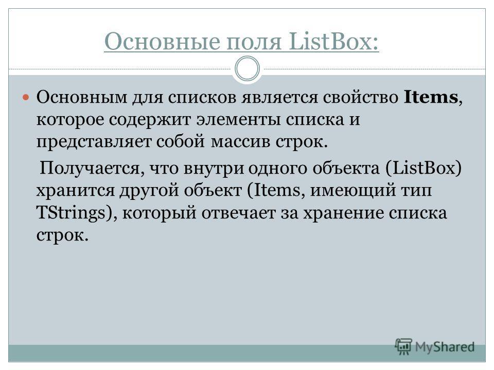 Основным для списков является свойство Items, которое содержит элементы списка и представляет собой массив строк. Получается, что внутри одного объекта (ListBox) хранится другой объект (Items, имеющий тип TStrings), который отвечает за хранение списк
