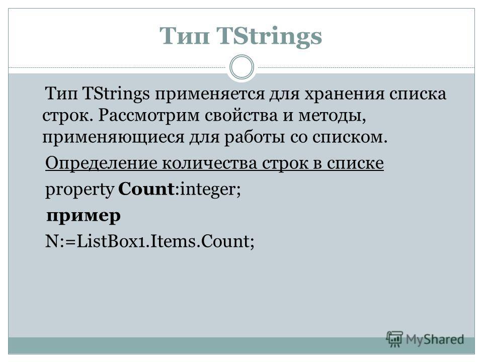 Тип TStrings Тип TStrings применяется для хранения списка строк. Рассмотрим свойства и методы, применяющиеся для работы со списком. Определение количества строк в списке property Count:integer; пример N:=ListBox1.Items.Count;
